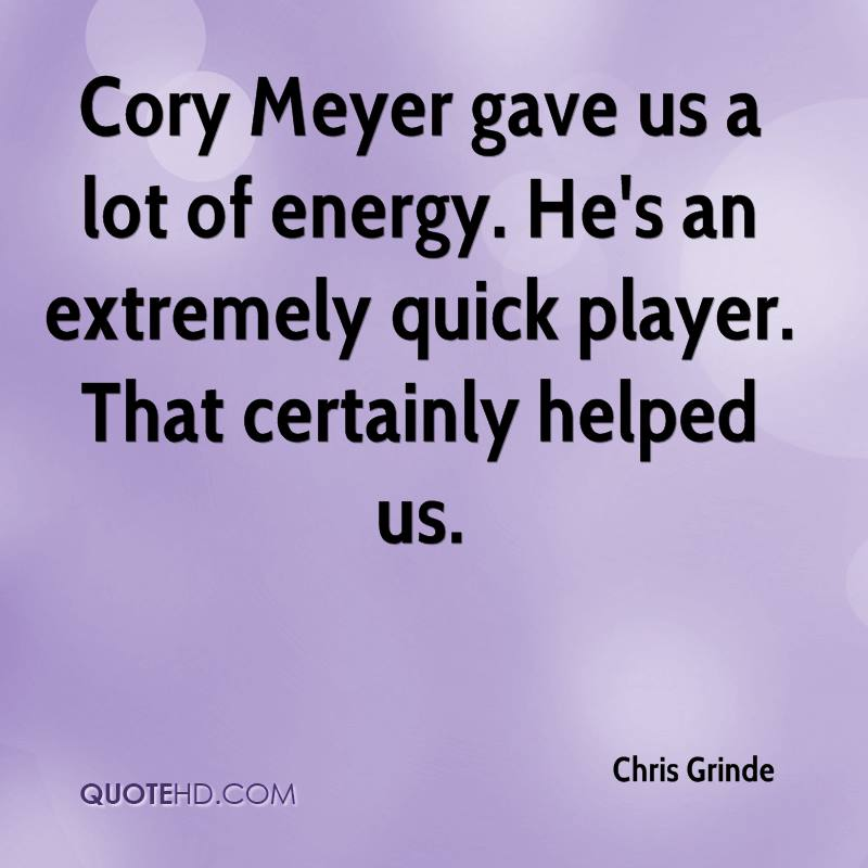 Cory Meyer gave us a lot of energy. He's an extremely quick player. That certainly helped us.