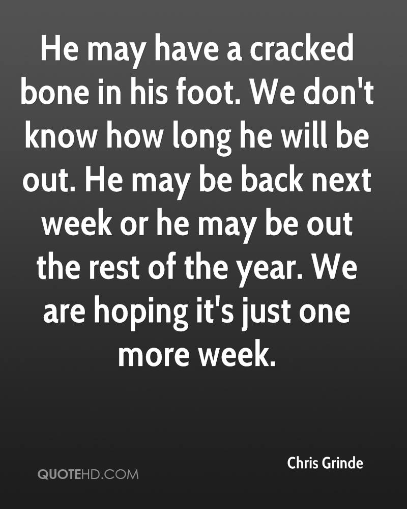 He may have a cracked bone in his foot. We don't know how long he will be out. He may be back next week or he may be out the rest of the year. We are hoping it's just one more week.