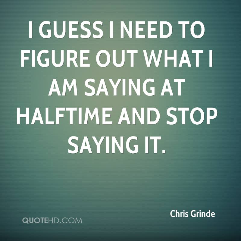 I guess I need to figure out what I am saying at halftime and stop saying it.