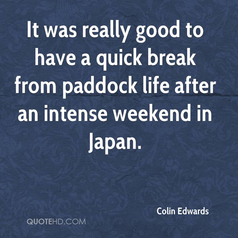 It was really good to have a quick break from paddock life after an intense weekend in Japan.