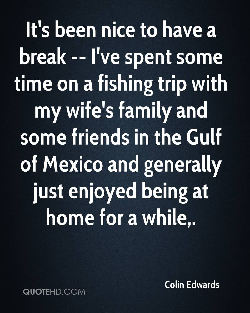 It's been nice to have a break -- I've spent some time on a fishing trip with my wife's family and some friends in the Gulf of Mexico and generally just enjoyed being at home for a while.