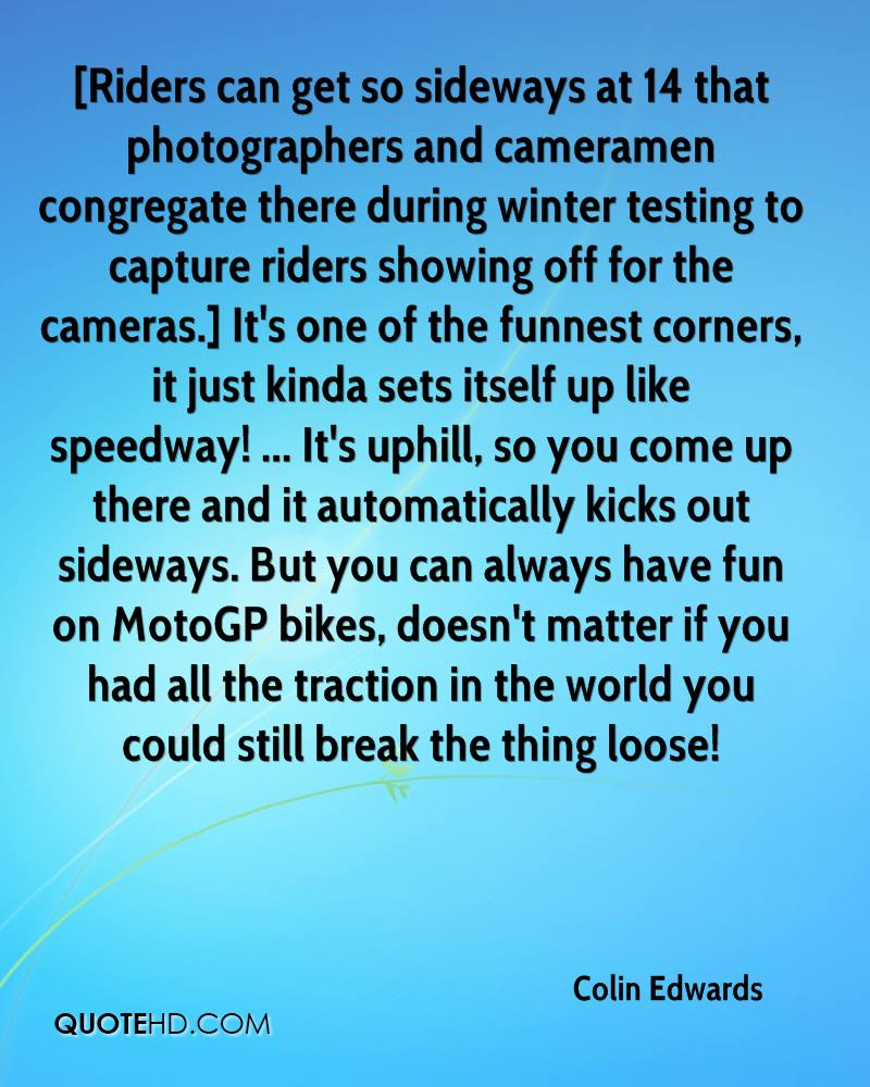 [Riders can get so sideways at 14 that photographers and cameramen congregate there during winter testing to capture riders showing off for the cameras.] It's one of the funnest corners, it just kinda sets itself up like speedway! ... It's uphill, so you come up there and it automatically kicks out sideways. But you can always have fun on MotoGP bikes, doesn't matter if you had all the traction in the world you could still break the thing loose!