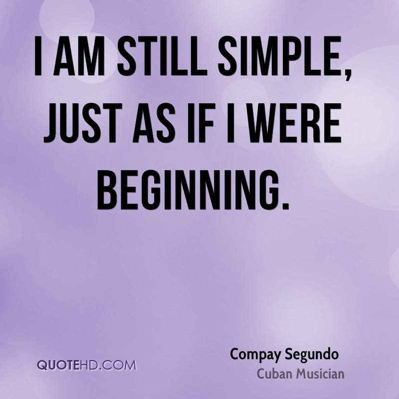 I am still simple, just as if I were beginning.