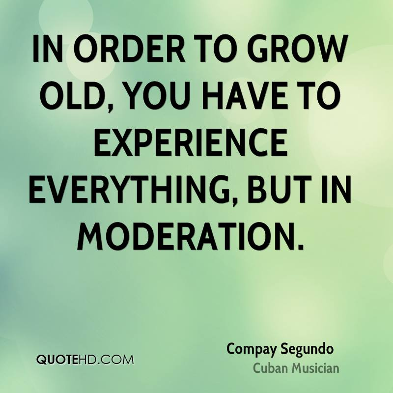 In order to grow old, you have to experience everything, but in moderation.