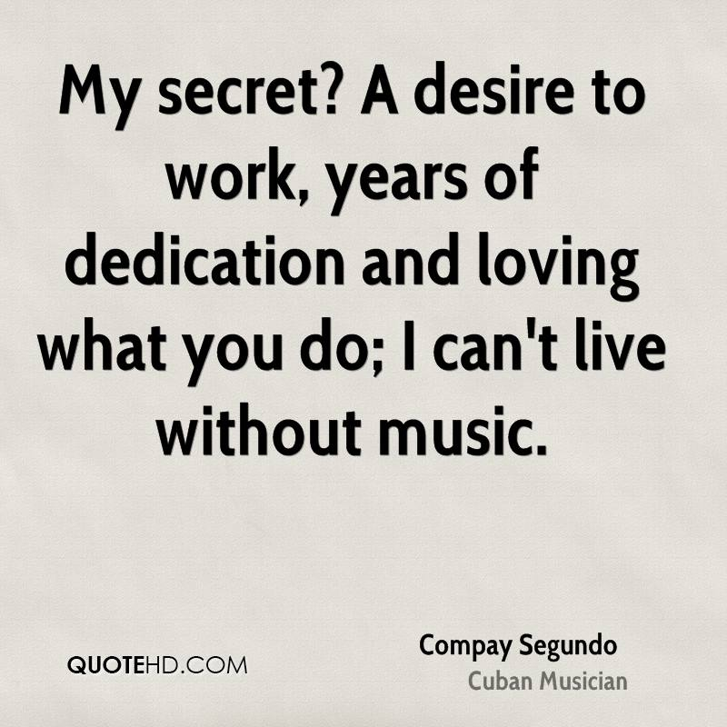 My secret? A desire to work, years of dedication and loving what you do; I can't live without music.