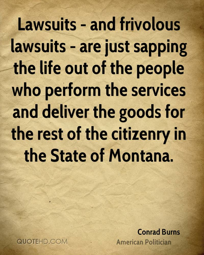 Lawsuits - and frivolous lawsuits - are just sapping the life out of the people who perform the services and deliver the goods for the rest of the citizenry in the State of Montana.