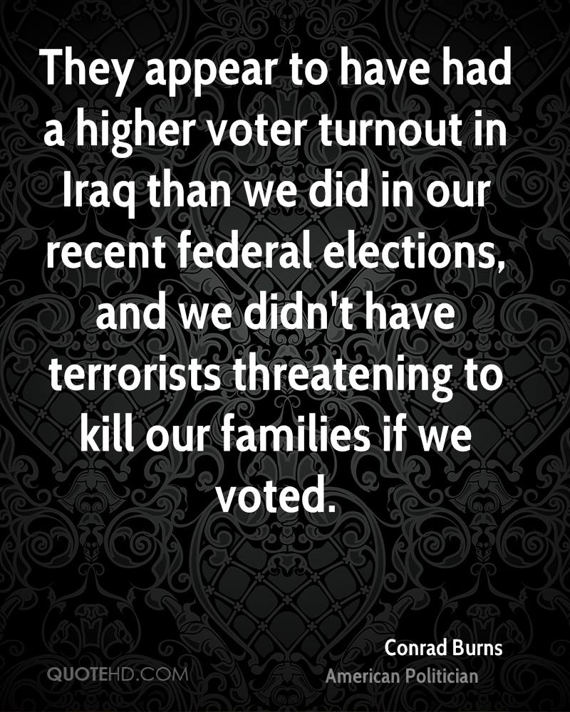 They appear to have had a higher voter turnout in Iraq than we did in our recent federal elections, and we didn't have terrorists threatening to kill our families if we voted.