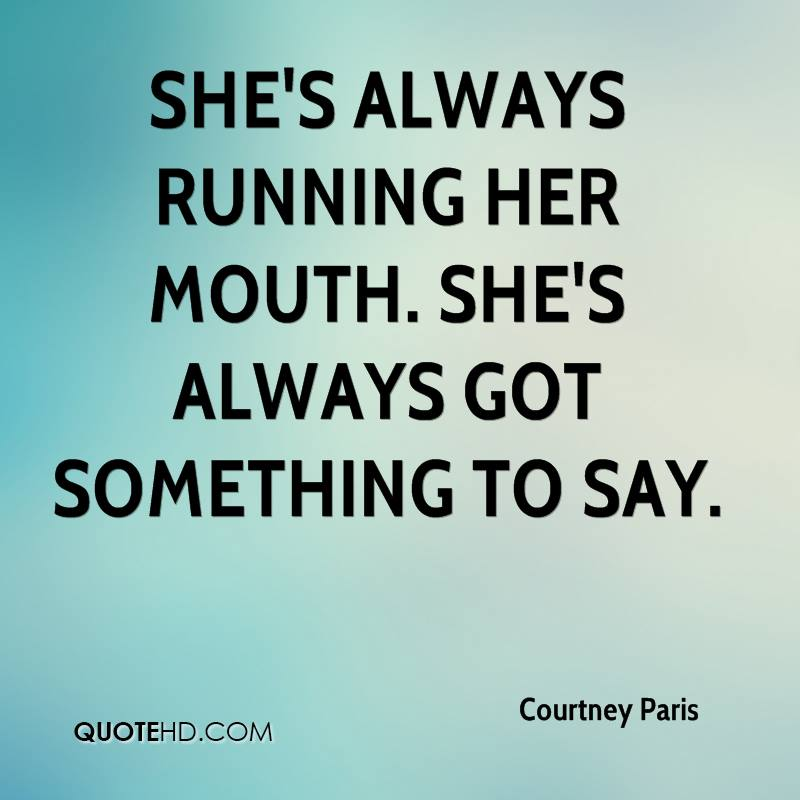 She's always running her mouth. She's always got something to say.