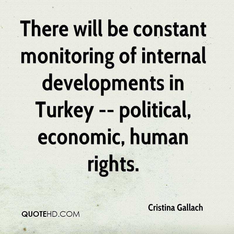 There will be constant monitoring of internal developments in Turkey -- political, economic, human rights.