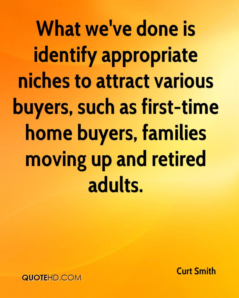 What we've done is identify appropriate niches to attract various buyers, such as first-time home buyers, families moving up and retired adults.