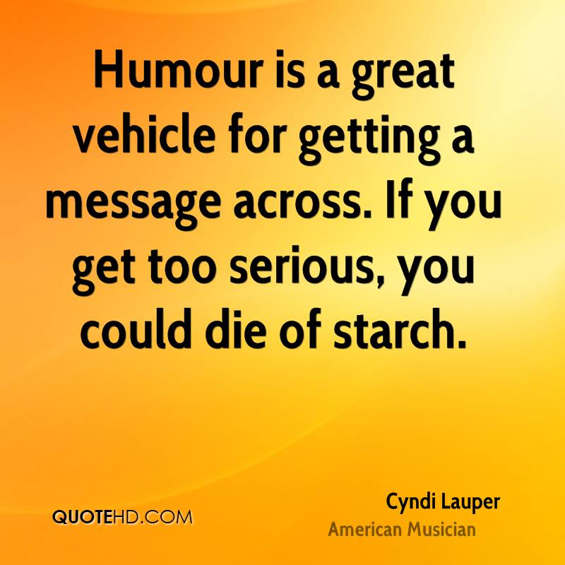 Humour is a great vehicle for getting a message across. If you get too serious, you could die of starch.