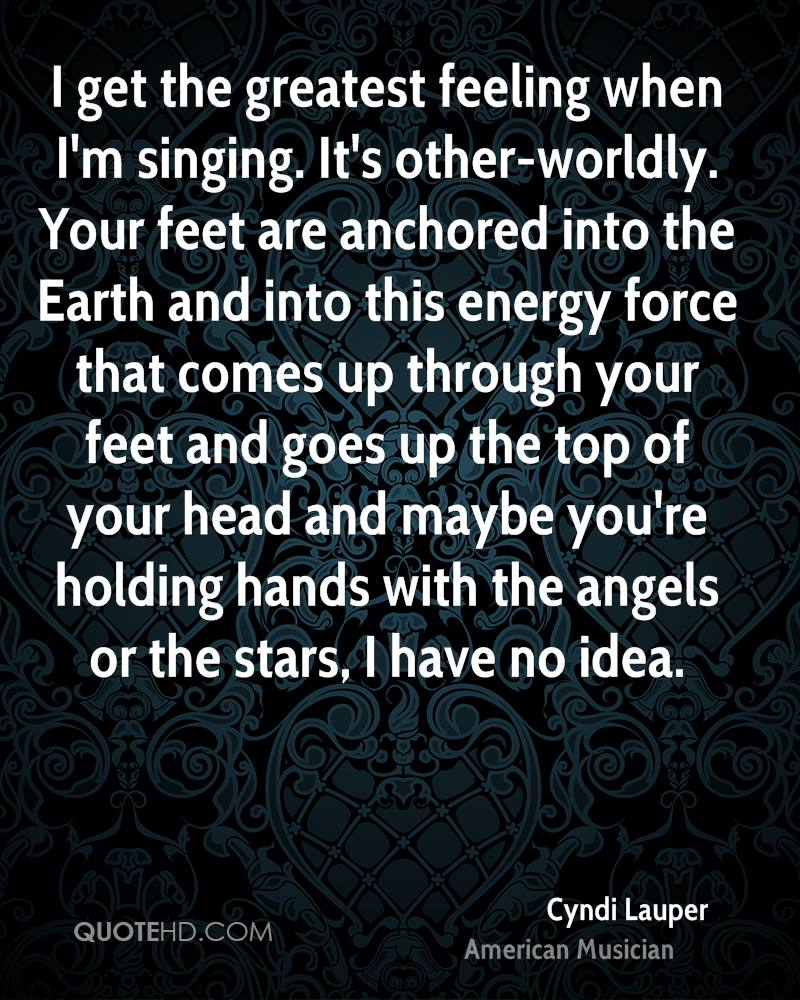 I get the greatest feeling when I'm singing. It's other-worldly. Your feet are anchored into the Earth and into this energy force that comes up through your feet and goes up the top of your head and maybe you're holding hands with the angels or the stars, I have no idea.