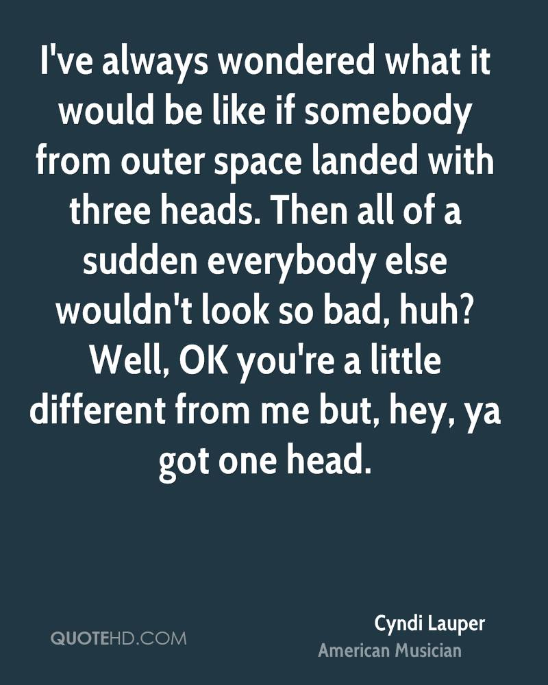 I've always wondered what it would be like if somebody from outer space landed with three heads. Then all of a sudden everybody else wouldn't look so bad, huh? Well, OK you're a little different from me but, hey, ya got one head.