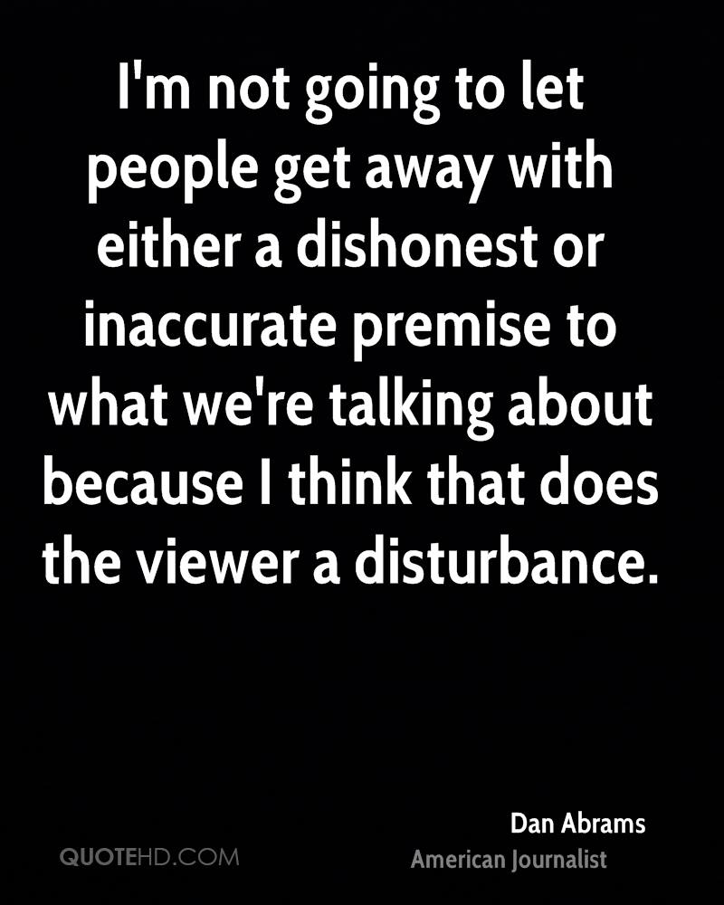 I'm not going to let people get away with either a dishonest or inaccurate premise to what we're talking about because I think that does the viewer a disturbance.