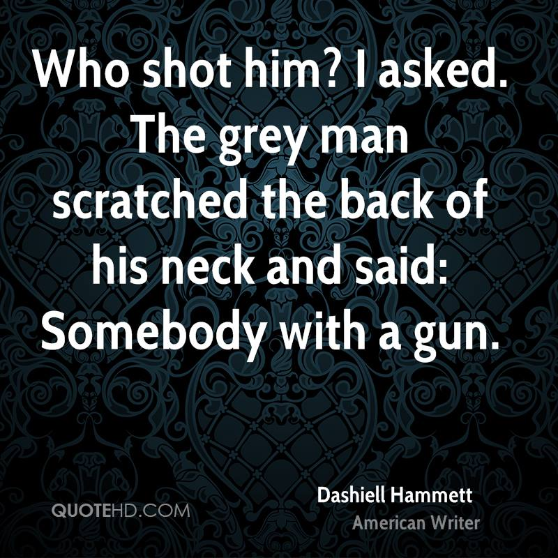 Who shot him? I asked. The grey man scratched the back of his neck and said: Somebody with a gun.