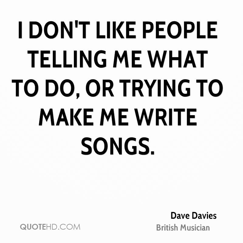 I don't like people telling me what to do, or trying to MAKE me write songs.