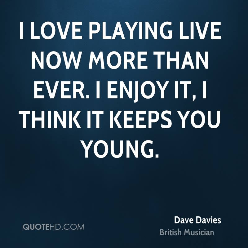 I love playing live now more than ever. I enjoy it, I think it keeps you young.
