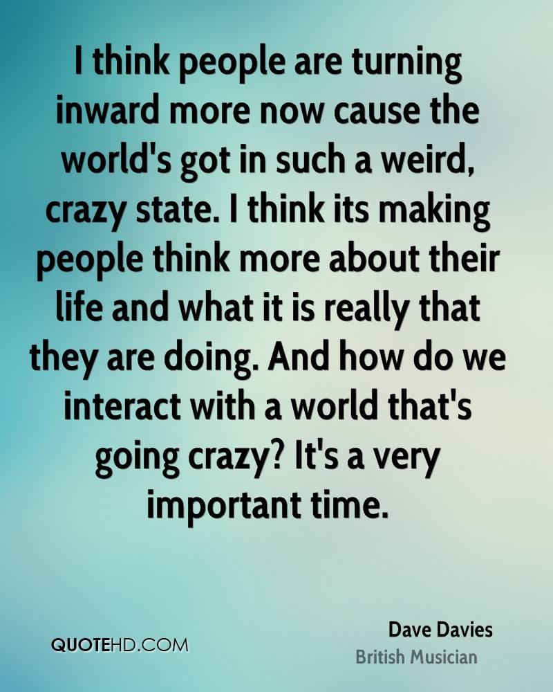 I think people are turning inward more now cause the world's got in such a weird, crazy state. I think its making people think more about their life and what it is really that they are doing. And how do we interact with a world that's going crazy? It's a very important time.