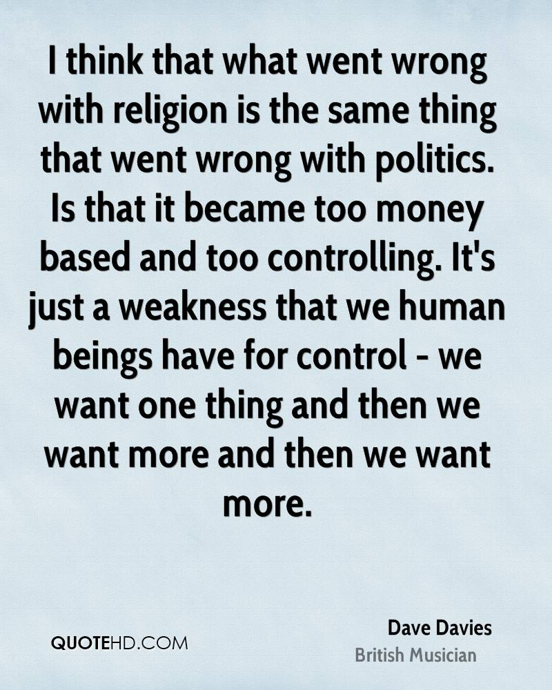 I think that what went wrong with religion is the same thing that went wrong with politics. Is that it became too money based and too controlling. It's just a weakness that we human beings have for control - we want one thing and then we want more and then we want more.