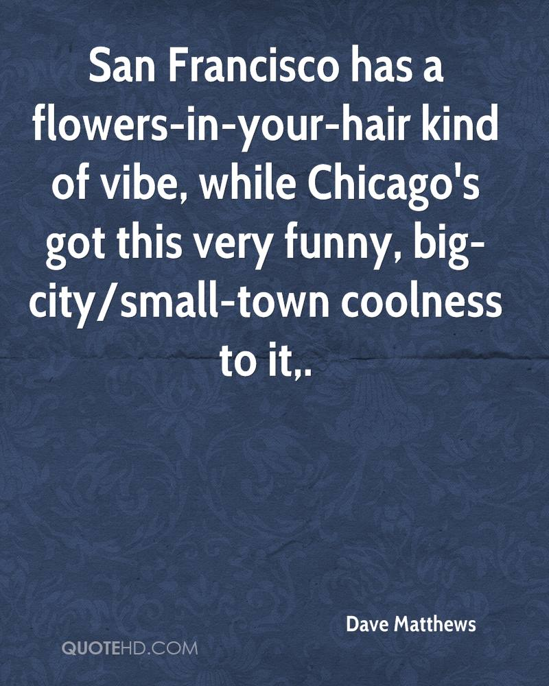 San Francisco has a flowers-in-your-hair kind of vibe, while Chicago's got this very funny, big-city/small-town coolness to it.
