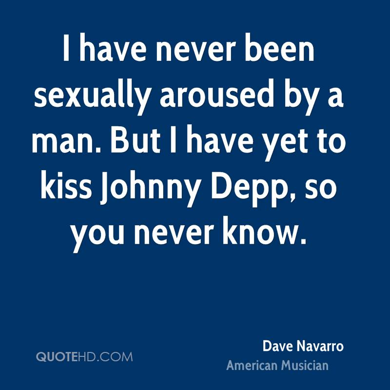 I have never been sexually aroused by a man. But I have yet to kiss Johnny Depp, so you never know.