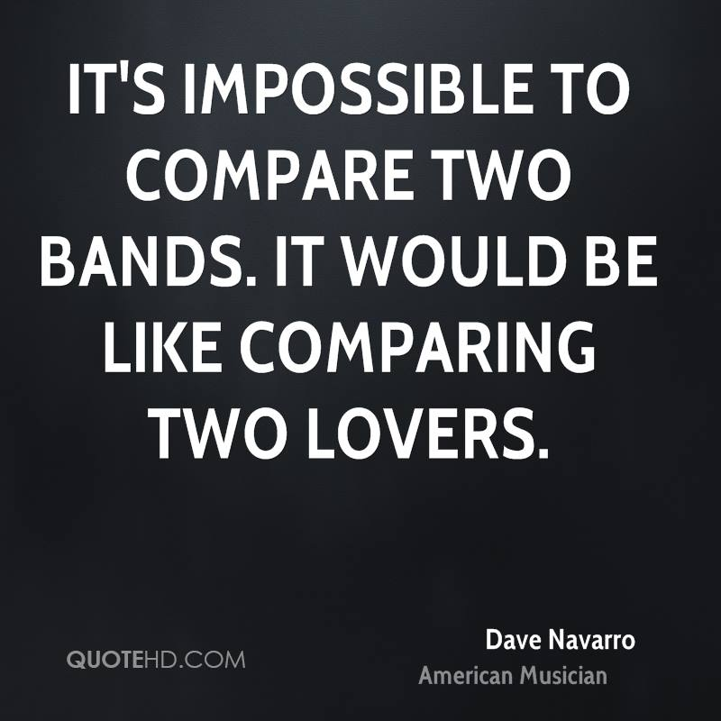It's impossible to compare two bands. It would be like comparing two lovers.
