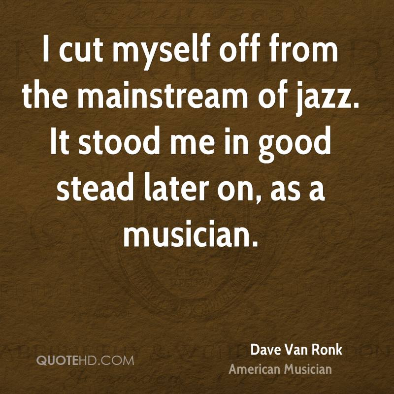 I cut myself off from the mainstream of jazz. It stood me in good stead later on, as a musician.