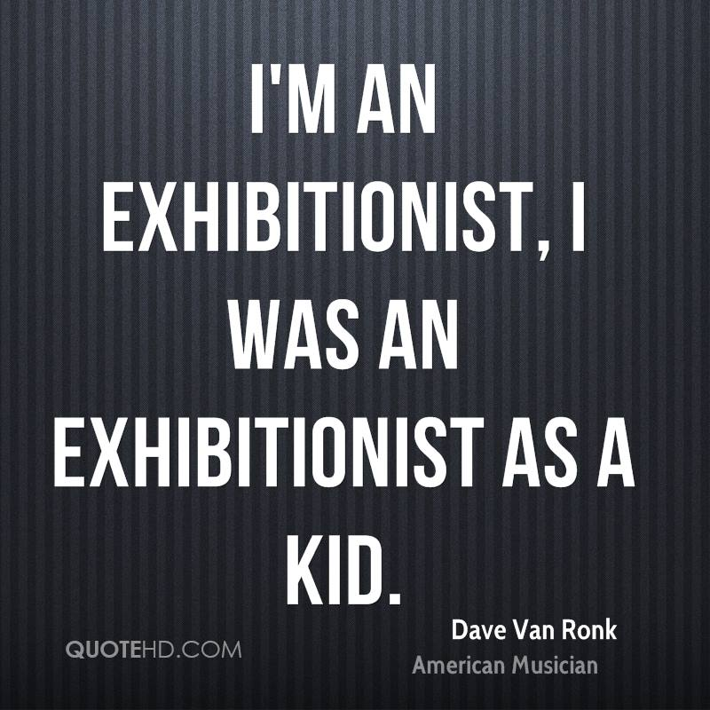 I'm an exhibitionist, I was an exhibitionist as a kid.
