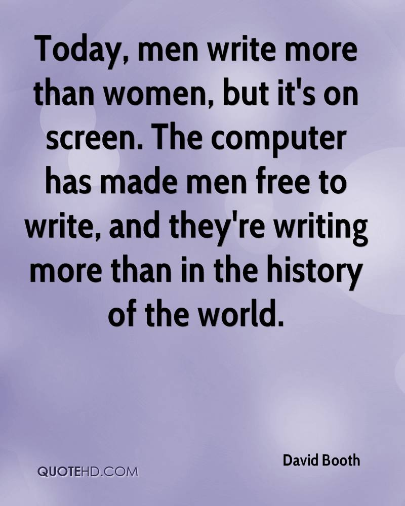 Today, men write more than women, but it's on screen. The computer has made men free to write, and they're writing more than in the history of the world.