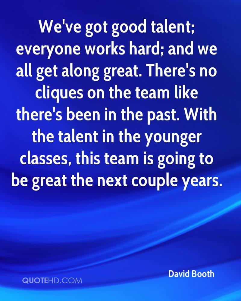 We've got good talent; everyone works hard; and we all get along great. There's no cliques on the team like there's been in the past. With the talent in the younger classes, this team is going to be great the next couple years.