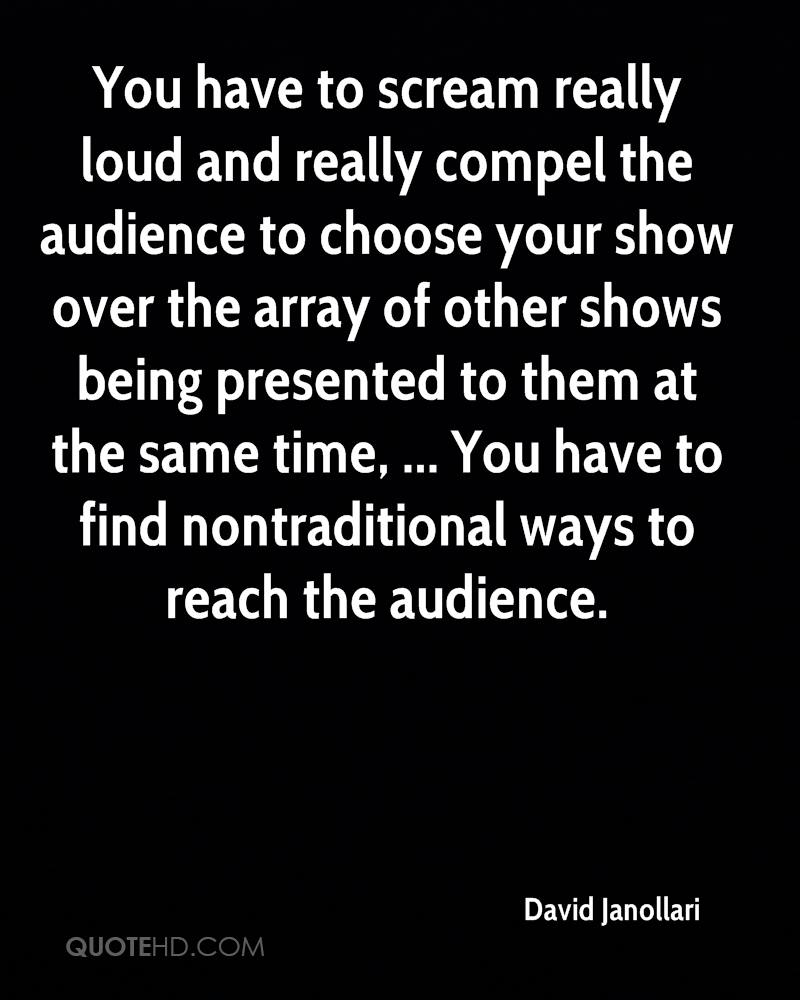 You have to scream really loud and really compel the audience to choose your show over the array of other shows being presented to them at the same time, ... You have to find nontraditional ways to reach the audience.