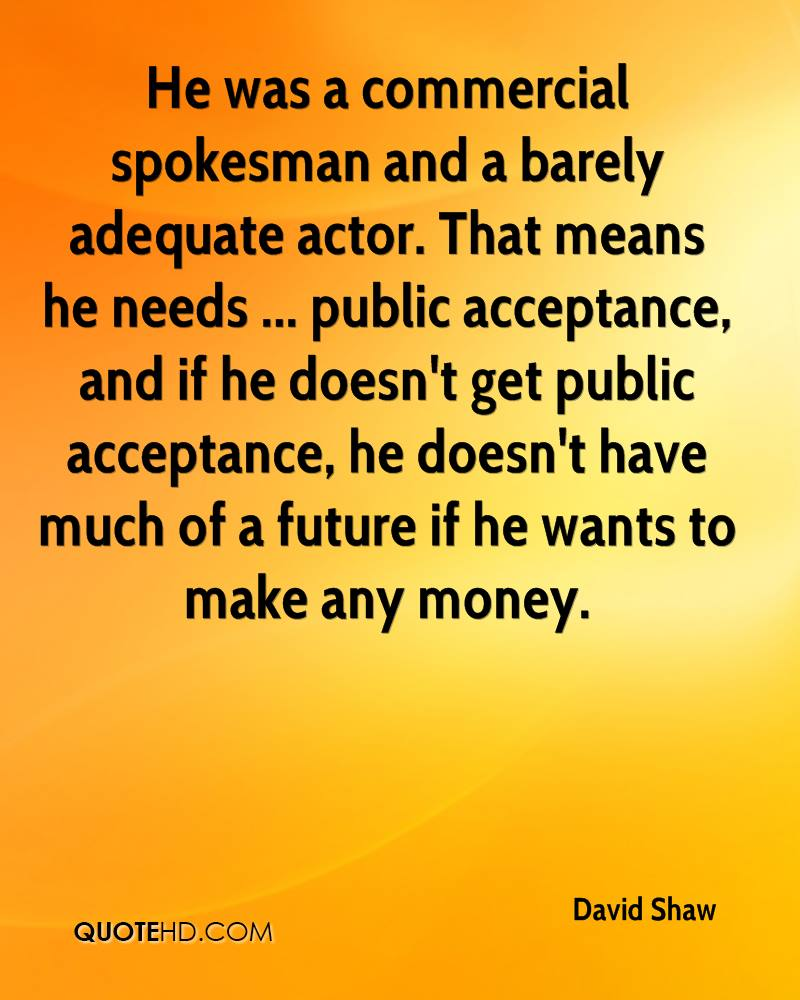 He was a commercial spokesman and a barely adequate actor. That means he needs ... public acceptance, and if he doesn't get public acceptance, he doesn't have much of a future if he wants to make any money.