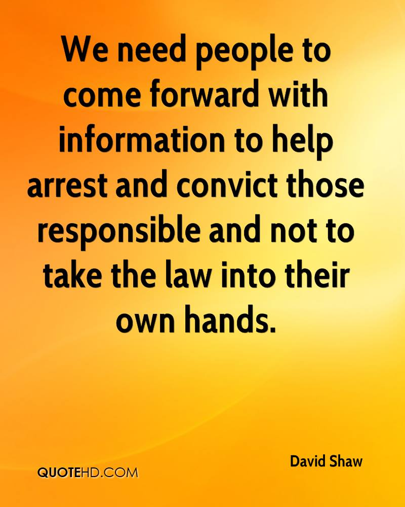 We need people to come forward with information to help arrest and convict those responsible and not to take the law into their own hands.