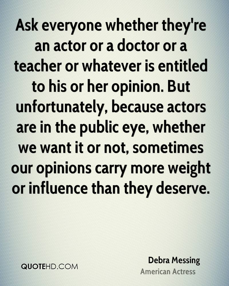 Ask everyone whether they're an actor or a doctor or a teacher or whatever is entitled to his or her opinion. But unfortunately, because actors are in the public eye, whether we want it or not, sometimes our opinions carry more weight or influence than they deserve.