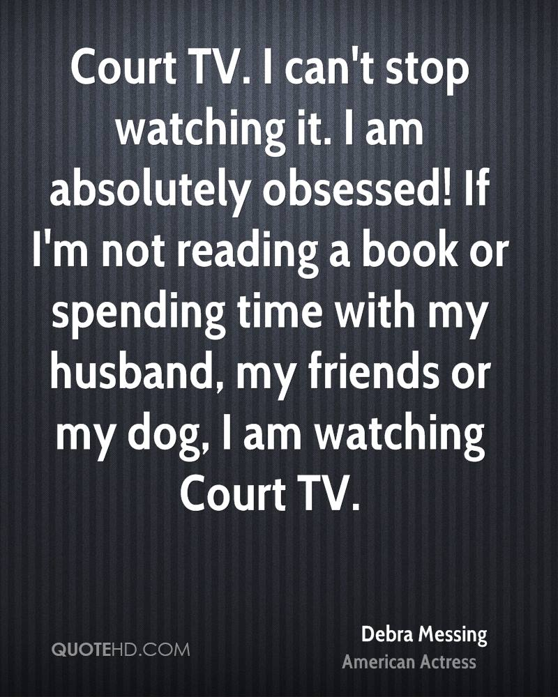Court TV. I can't stop watching it. I am absolutely obsessed! If I'm not reading a book or spending time with my husband, my friends or my dog, I am watching Court TV.