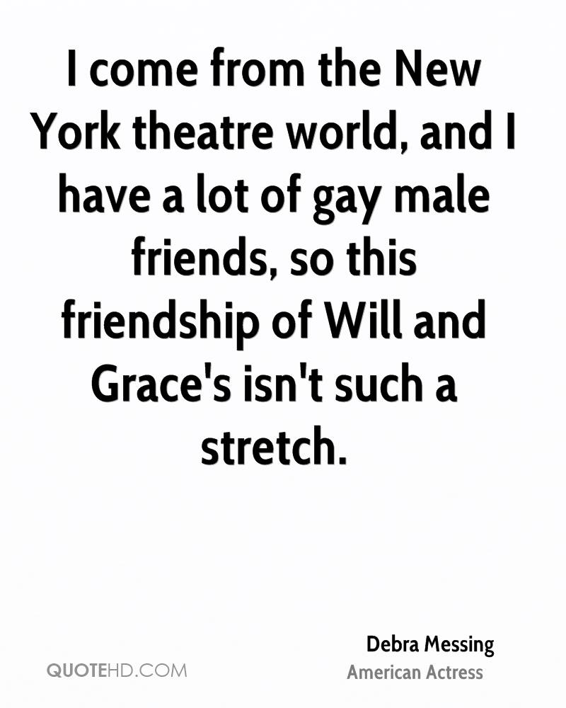 I come from the New York theatre world, and I have a lot of gay male friends, so this friendship of Will and Grace's isn't such a stretch.