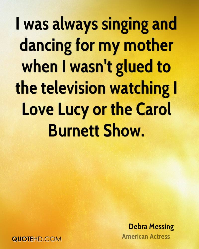 I was always singing and dancing for my mother when I wasn't glued to the television watching I Love Lucy or the Carol Burnett Show.