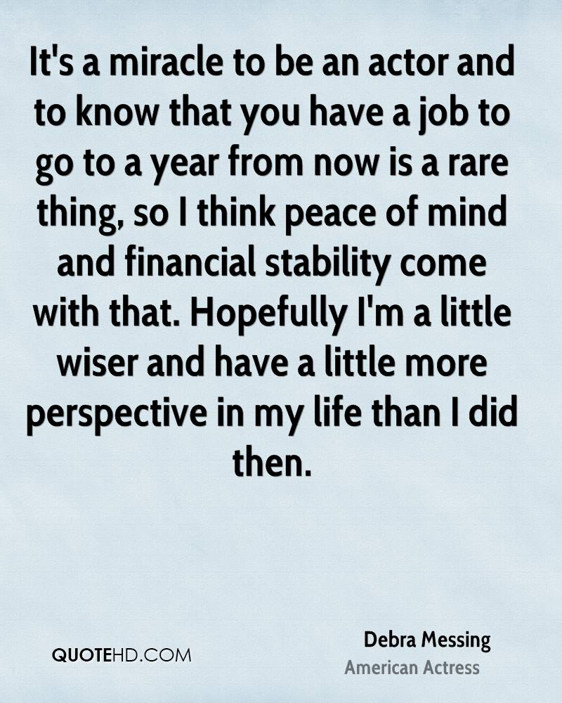 It's a miracle to be an actor and to know that you have a job to go to a year from now is a rare thing, so I think peace of mind and financial stability come with that. Hopefully I'm a little wiser and have a little more perspective in my life than I did then.