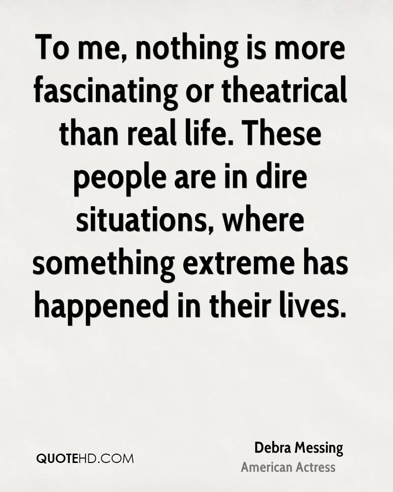 To me, nothing is more fascinating or theatrical than real life. These people are in dire situations, where something extreme has happened in their lives.