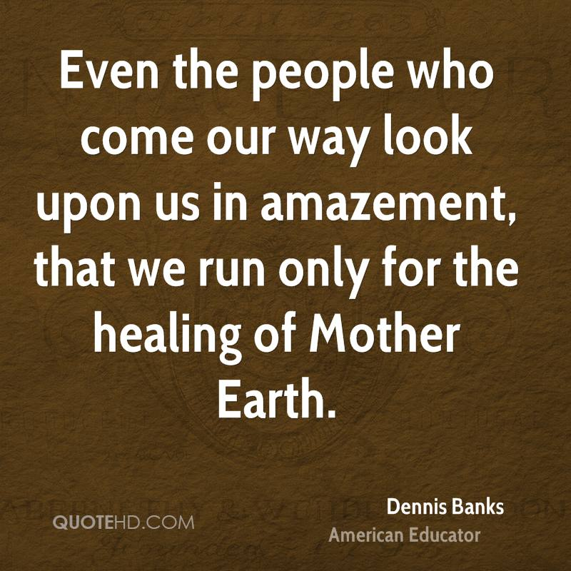 Even the people who come our way look upon us in amazement, that we run only for the healing of Mother Earth.