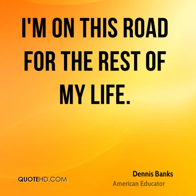 I'm on this road for the rest of my life.