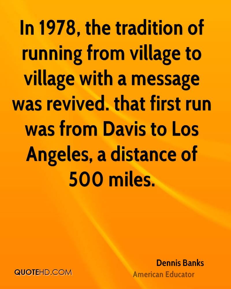 In 1978, the tradition of running from village to village with a message was revived. that first run was from Davis to Los Angeles, a distance of 500 miles.