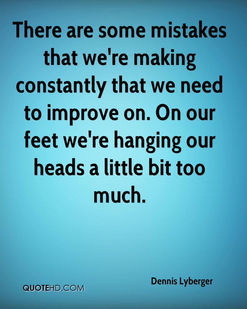 There are some mistakes that we're making constantly that we need to improve on. On our feet we're hanging our heads a little bit too much.