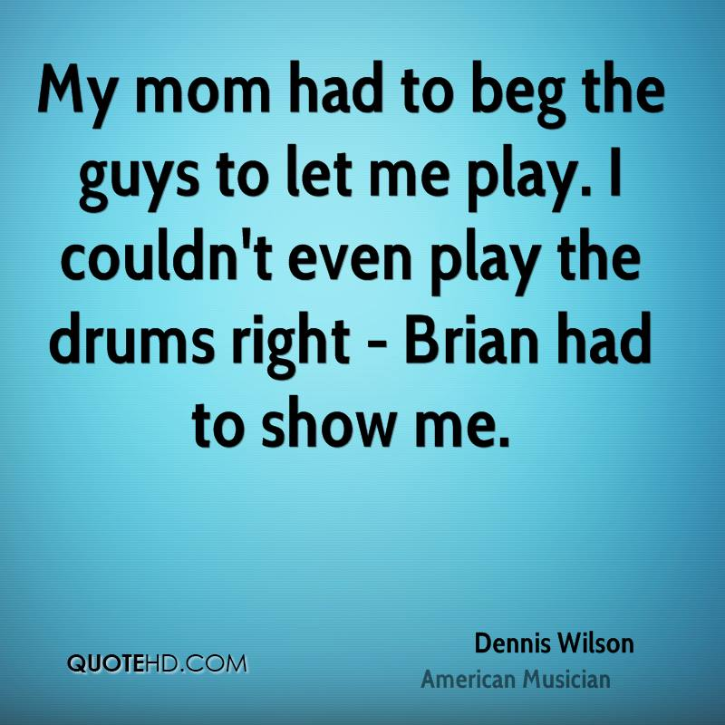 My mom had to beg the guys to let me play. I couldn't even play the drums right - Brian had to show me.