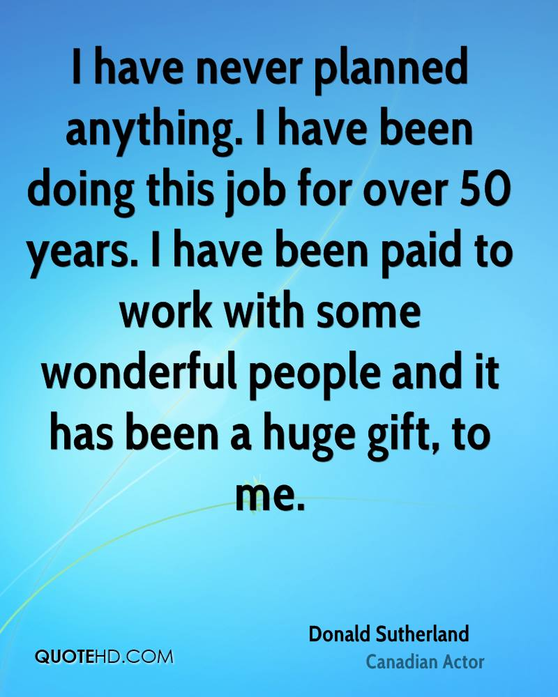 I have never planned anything. I have been doing this job for over 50 years. I have been paid to work with some wonderful people and it has been a huge gift, to me.
