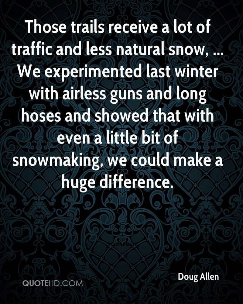 Those trails receive a lot of traffic and less natural snow, ... We experimented last winter with airless guns and long hoses and showed that with even a little bit of snowmaking, we could make a huge difference.