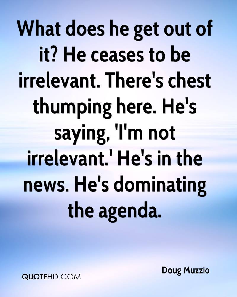 What does he get out of it? He ceases to be irrelevant. There's chest thumping here. He's saying, 'I'm not irrelevant.' He's in the news. He's dominating the agenda.