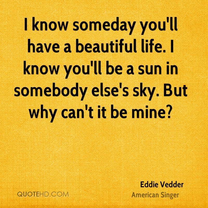 I know someday you'll have a beautiful life. I know you'll be a sun in somebody else's sky. But why can't it be mine?
