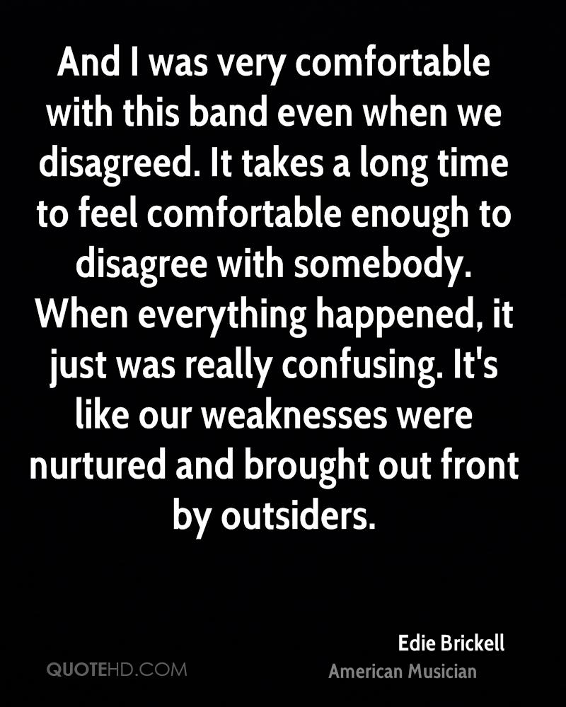 And I was very comfortable with this band even when we disagreed. It takes a long time to feel comfortable enough to disagree with somebody. When everything happened, it just was really confusing. It's like our weaknesses were nurtured and brought out front by outsiders.