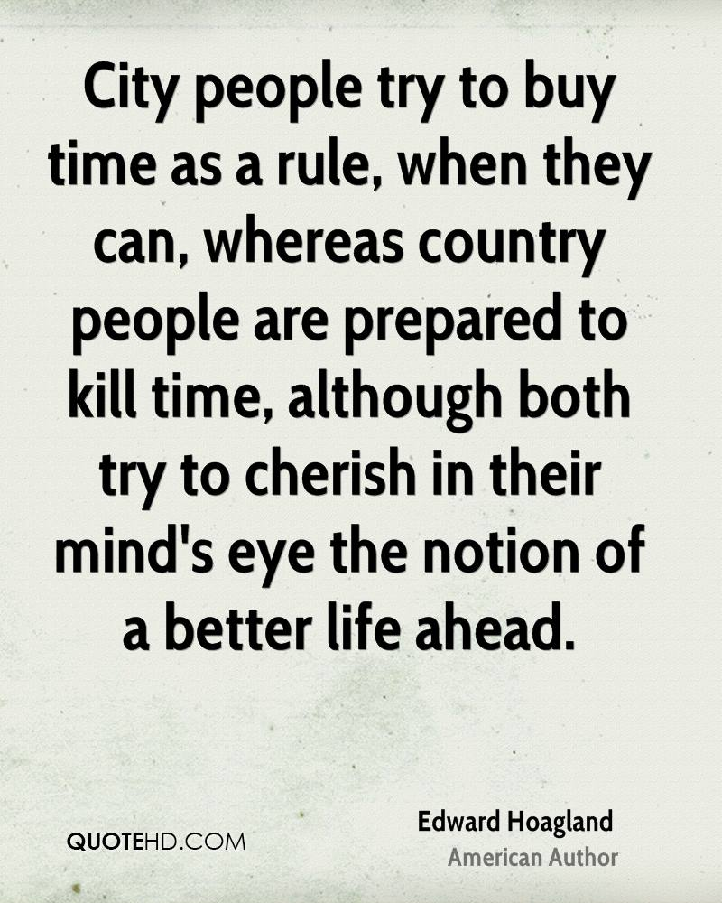 City people try to buy time as a rule, when they can, whereas country people are prepared to kill time, although both try to cherish in their mind's eye the notion of a better life ahead.
